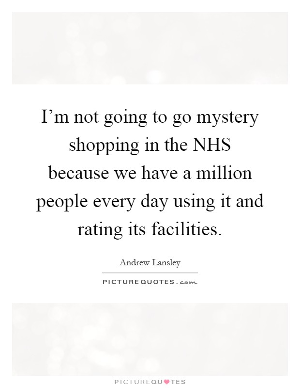 I'm not going to go mystery shopping in the NHS because we have a million people every day using it and rating its facilities Picture Quote #1