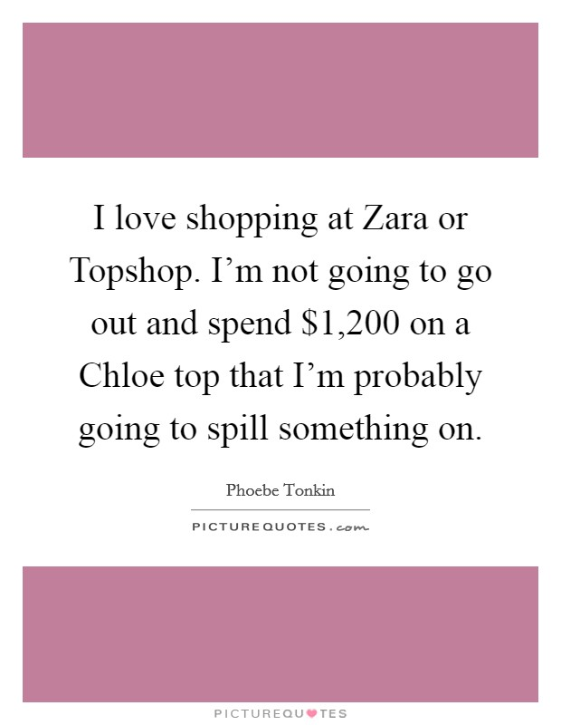 I love shopping at Zara or Topshop. I'm not going to go out and spend $1,200 on a Chloe top that I'm probably going to spill something on Picture Quote #1