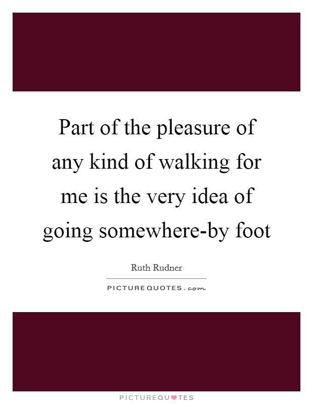 Part of the pleasure of any kind of walking for me is the very idea of going somewhere-by foot Picture Quote #1