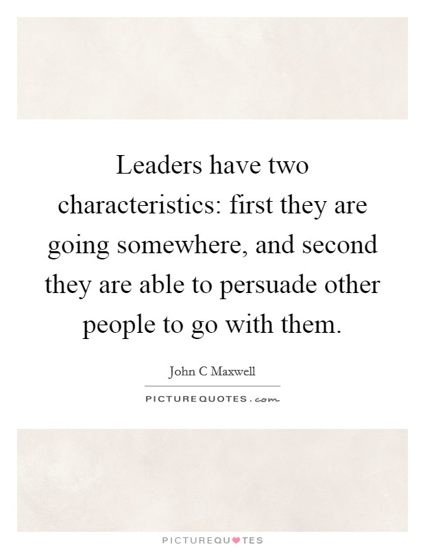 Leaders have two characteristics: first they are going somewhere, and second they are able to persuade other people to go with them Picture Quote #1