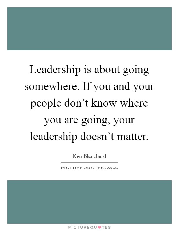 Leadership is about going somewhere. If you and your people don't know where you are going, your leadership doesn't matter Picture Quote #1
