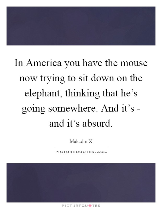 In America you have the mouse now trying to sit down on the elephant, thinking that he's going somewhere. And it's - and it's absurd Picture Quote #1