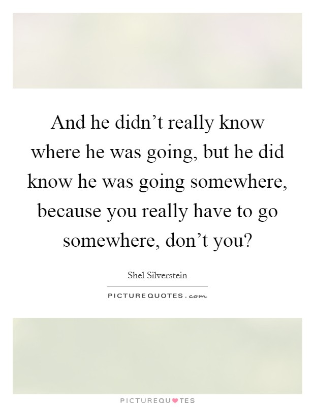 And he didn't really know where he was going, but he did know he was going somewhere, because you really have to go somewhere, don't you? Picture Quote #1
