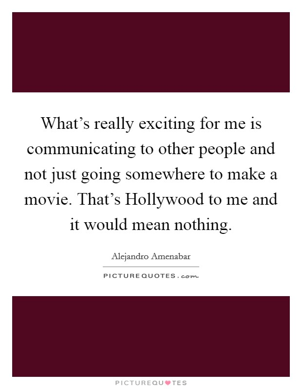 What's really exciting for me is communicating to other people and not just going somewhere to make a movie. That's Hollywood to me and it would mean nothing Picture Quote #1