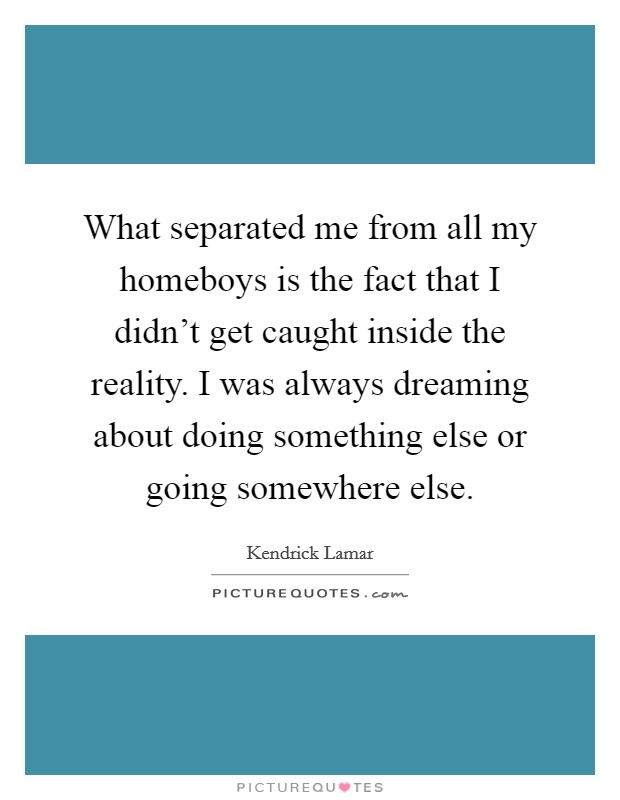 What separated me from all my homeboys is the fact that I didn't get caught inside the reality. I was always dreaming about doing something else or going somewhere else Picture Quote #1
