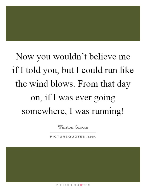 Now you wouldn't believe me if I told you, but I could run like the wind blows. From that day on, if I was ever going somewhere, I was running! Picture Quote #1