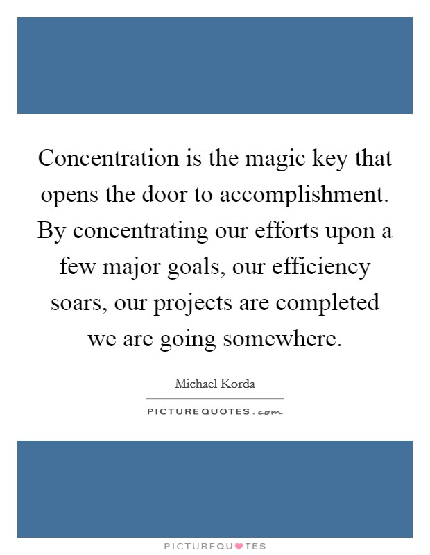 Concentration is the magic key that opens the door to accomplishment. By concentrating our efforts upon a few major goals, our efficiency soars, our projects are completed we are going somewhere Picture Quote #1