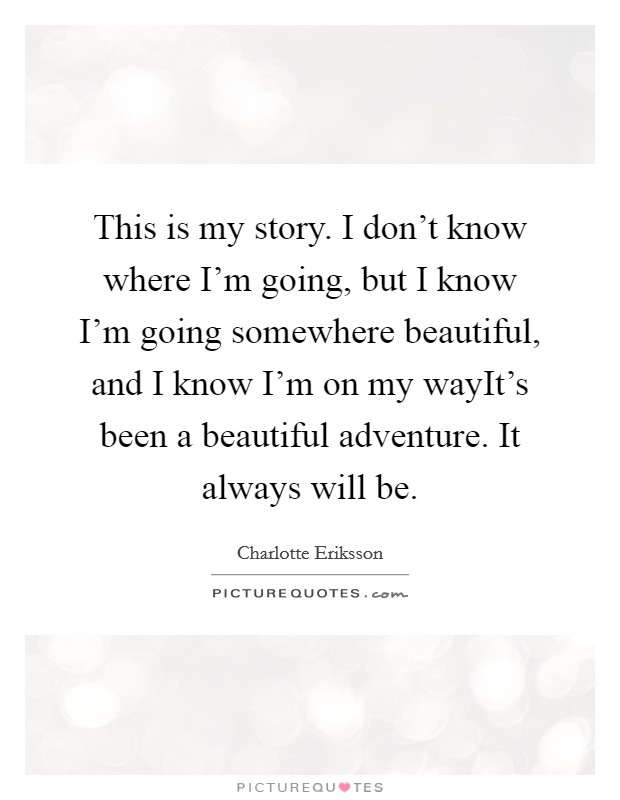 This is my story. I don't know where I'm going, but I know I'm going somewhere beautiful, and I know I'm on my wayIt's been a beautiful adventure. It always will be Picture Quote #1