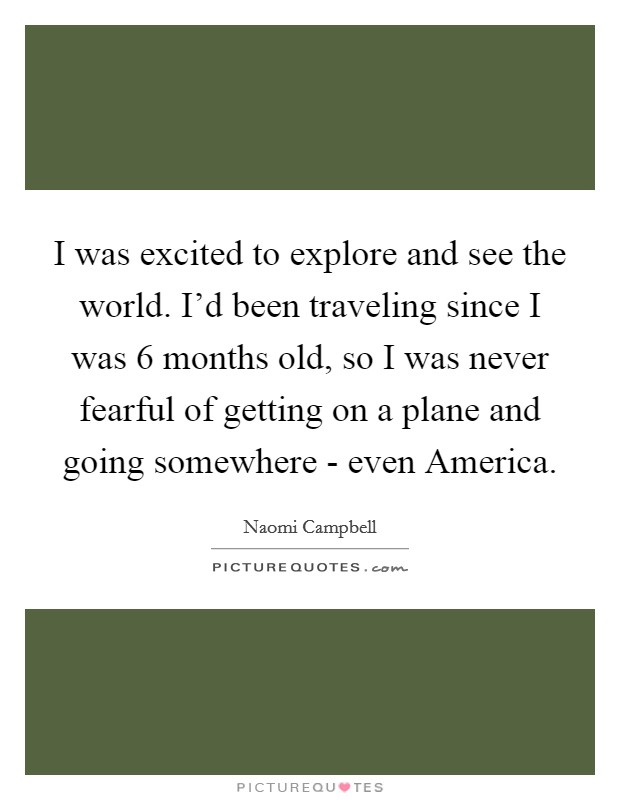 I was excited to explore and see the world. I'd been traveling since I was 6 months old, so I was never fearful of getting on a plane and going somewhere - even America Picture Quote #1