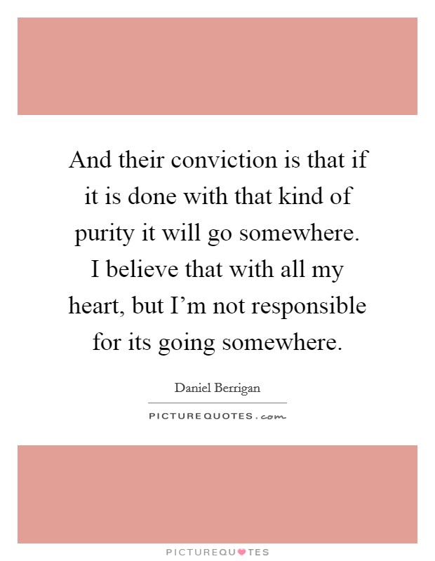 And their conviction is that if it is done with that kind of purity it will go somewhere. I believe that with all my heart, but I'm not responsible for its going somewhere Picture Quote #1