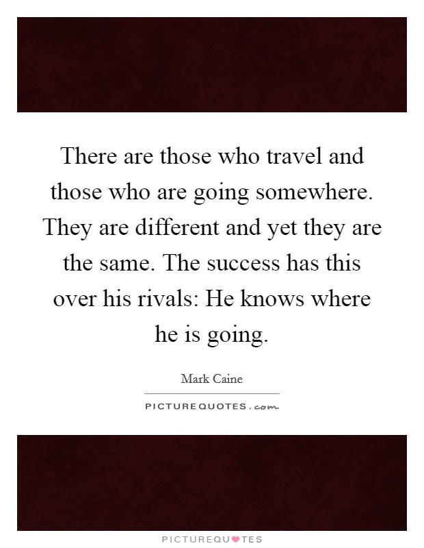 There are those who travel and those who are going somewhere. They are different and yet they are the same. The success has this over his rivals: He knows where he is going Picture Quote #1