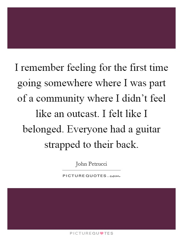 I remember feeling for the first time going somewhere where I was part of a community where I didn't feel like an outcast. I felt like I belonged. Everyone had a guitar strapped to their back Picture Quote #1