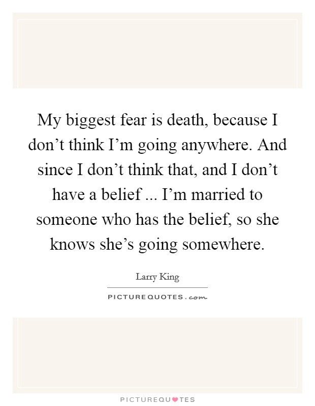 My biggest fear is death, because I don't think I'm going anywhere. And since I don't think that, and I don't have a belief ... I'm married to someone who has the belief, so she knows she's going somewhere Picture Quote #1
