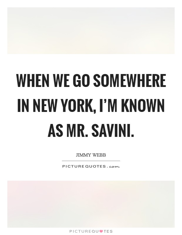 When we go somewhere in New York, I'm known as Mr. Savini Picture Quote #1
