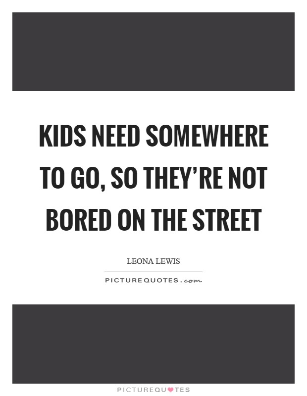 Kids need somewhere to go, so they're not bored on the street Picture Quote #1