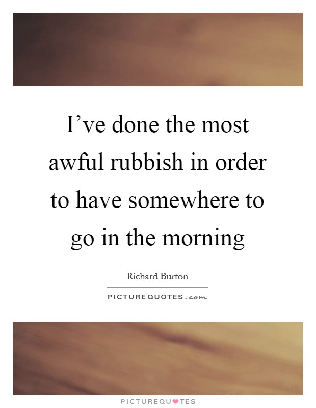 I've done the most awful rubbish in order to have somewhere to go in the morning Picture Quote #1