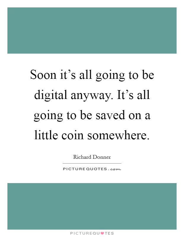 Soon it's all going to be digital anyway. It's all going to be saved on a little coin somewhere Picture Quote #1