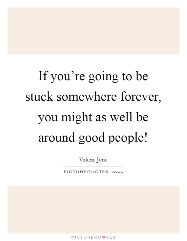 If you're going to be stuck somewhere forever, you might as well be around good people! Picture Quote #1