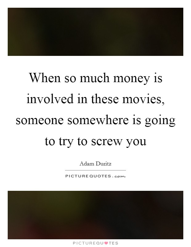 When so much money is involved in these movies, someone somewhere is going to try to screw you Picture Quote #1