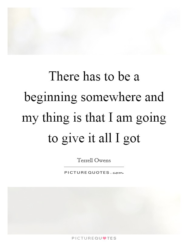 There has to be a beginning somewhere and my thing is that I am going to give it all I got Picture Quote #1