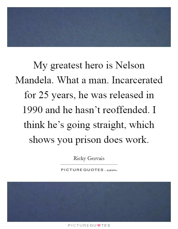 My greatest hero is Nelson Mandela. What a man. Incarcerated for 25 years, he was released in 1990 and he hasn't reoffended. I think he's going straight, which shows you prison does work Picture Quote #1