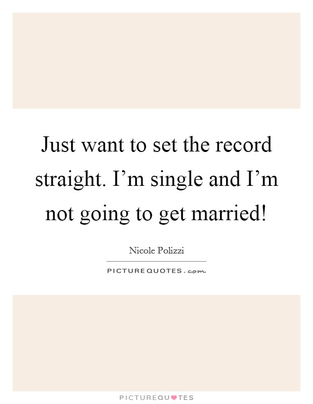 Just want to set the record straight. I'm single and I'm not going to get married! Picture Quote #1