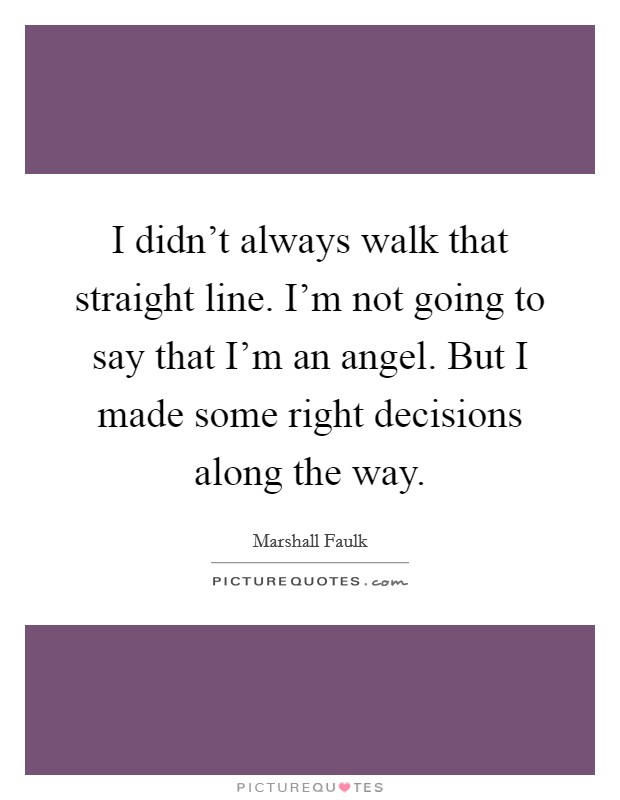 I didn't always walk that straight line. I'm not going to say that I'm an angel. But I made some right decisions along the way Picture Quote #1