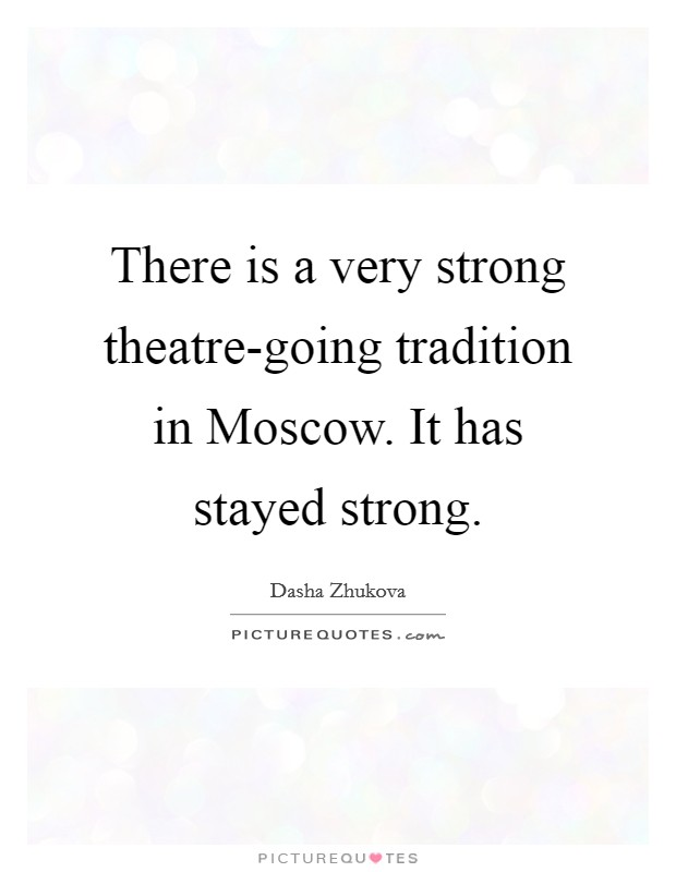 There is a very strong theatre-going tradition in Moscow. It has stayed strong Picture Quote #1