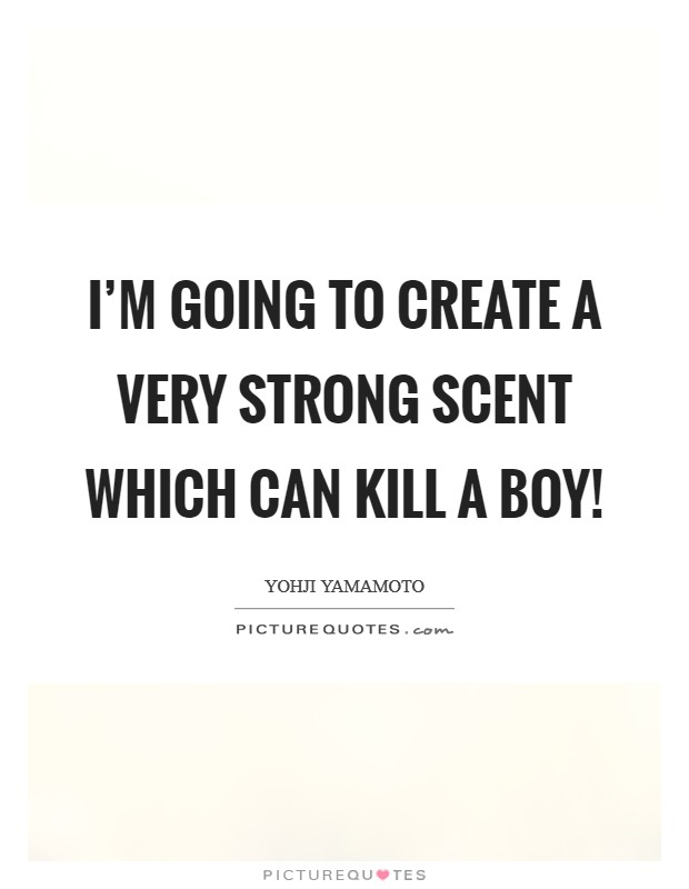 I'm going to create a very strong scent which can kill a boy! Picture Quote #1