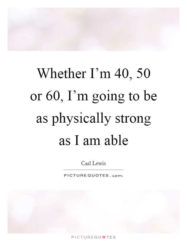 Whether I'm 40, 50 or 60, I'm going to be as physically strong as I am able Picture Quote #1