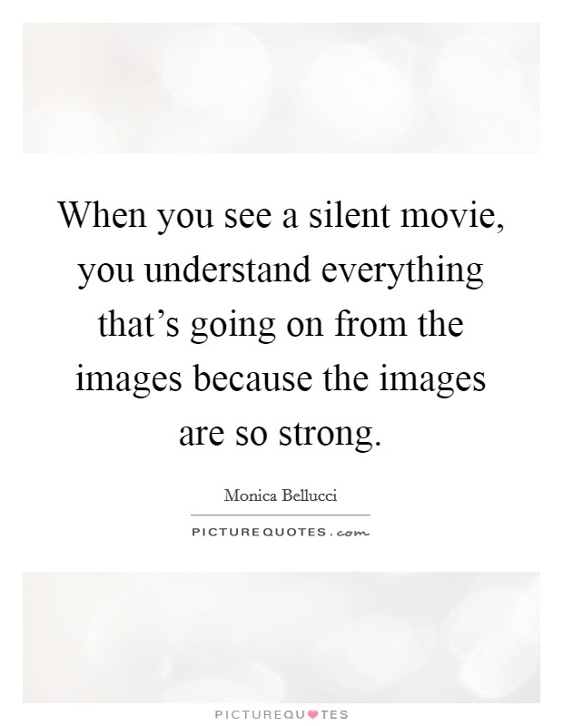 When you see a silent movie, you understand everything that's going on from the images because the images are so strong. Picture Quote #1
