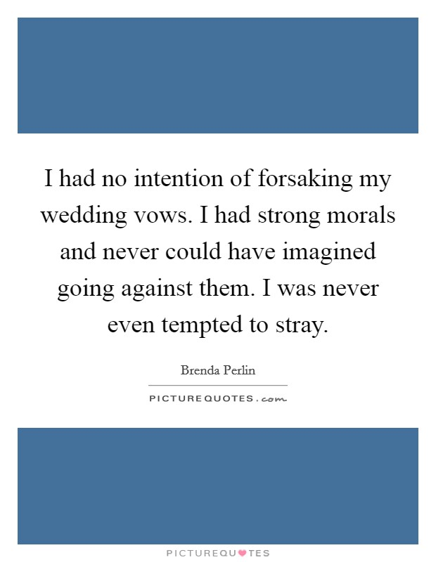 I had no intention of forsaking my wedding vows. I had strong morals and never could have imagined going against them. I was never even tempted to stray Picture Quote #1