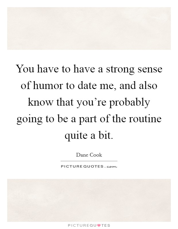 You have to have a strong sense of humor to date me, and also know that you're probably going to be a part of the routine quite a bit Picture Quote #1