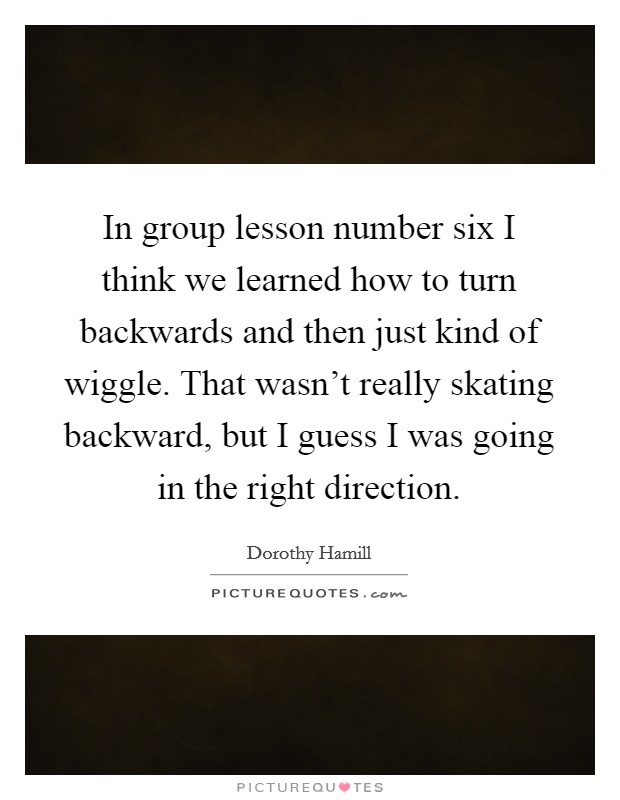 In group lesson number six I think we learned how to turn backwards and then just kind of wiggle. That wasn't really skating backward, but I guess I was going in the right direction. Picture Quote #1