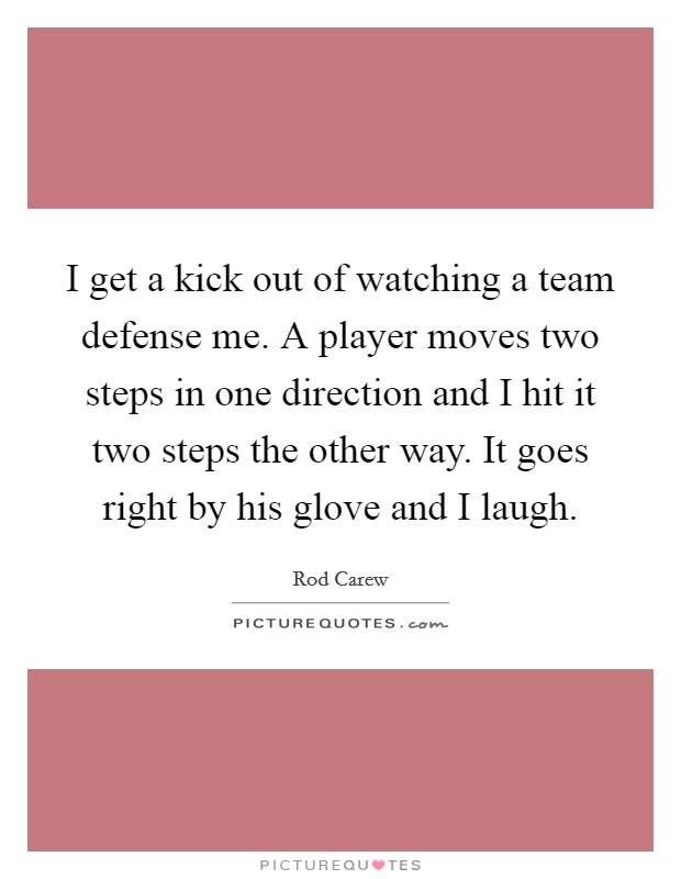 I get a kick out of watching a team defense me. A player moves two steps in one direction and I hit it two steps the other way. It goes right by his glove and I laugh Picture Quote #1