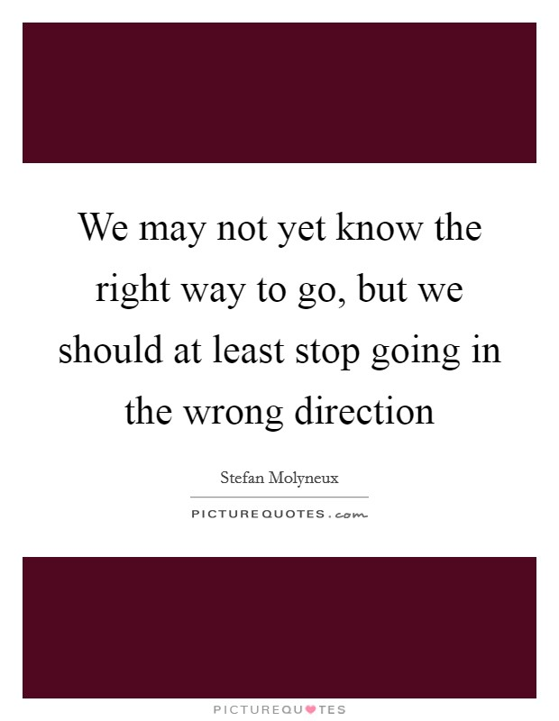 We may not yet know the right way to go, but we should at least stop going in the wrong direction Picture Quote #1