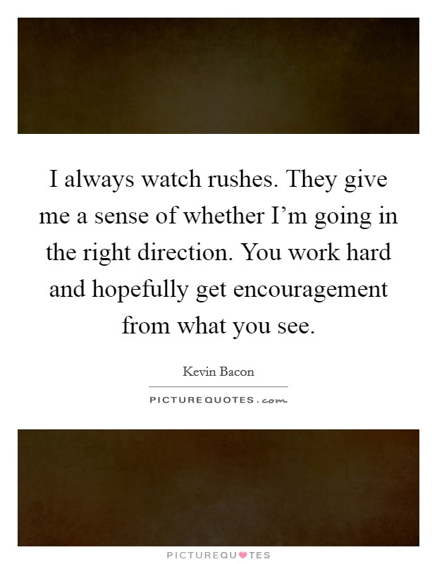 I always watch rushes. They give me a sense of whether I'm going in the right direction. You work hard and hopefully get encouragement from what you see Picture Quote #1