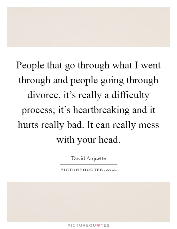 People that go through what I went through and people going through divorce, it's really a difficulty process; it's heartbreaking and it hurts really bad. It can really mess with your head Picture Quote #1