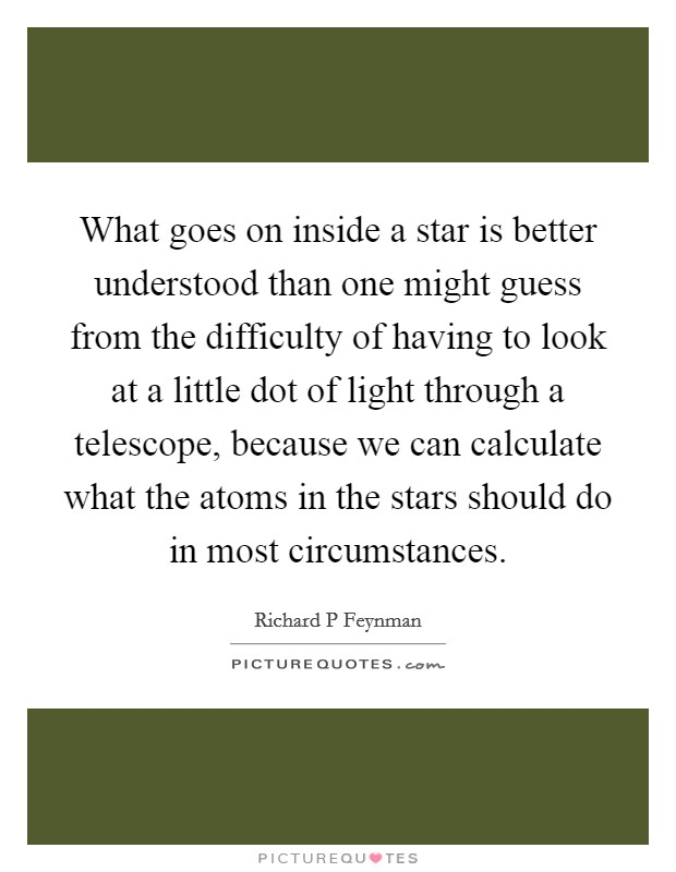 What goes on inside a star is better understood than one might guess from the difficulty of having to look at a little dot of light through a telescope, because we can calculate what the atoms in the stars should do in most circumstances Picture Quote #1