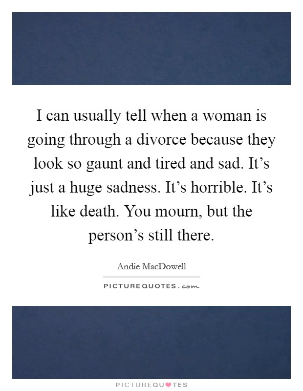 I can usually tell when a woman is going through a divorce because they look so gaunt and tired and sad. It's just a huge sadness. It's horrible. It's like death. You mourn, but the person's still there Picture Quote #1
