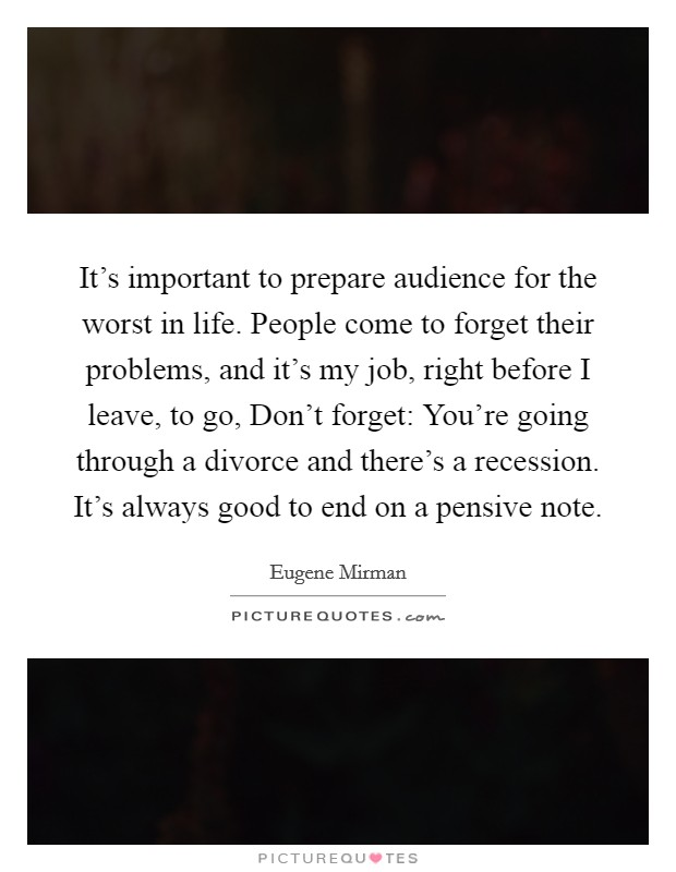 It's important to prepare audience for the worst in life. People come to forget their problems, and it's my job, right before I leave, to go, Don't forget: You're going through a divorce and there's a recession. It's always good to end on a pensive note Picture Quote #1