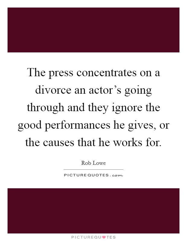 The press concentrates on a divorce an actor's going through and they ignore the good performances he gives, or the causes that he works for Picture Quote #1