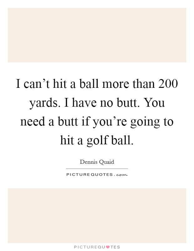I can't hit a ball more than 200 yards. I have no butt. You need a butt if you're going to hit a golf ball Picture Quote #1