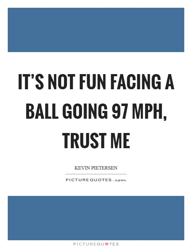 It's not fun facing a ball going 97 mph, trust me Picture Quote #1