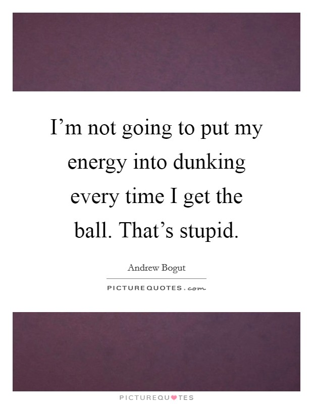I'm not going to put my energy into dunking every time I get the ball. That's stupid Picture Quote #1