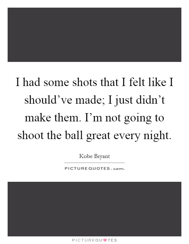 I had some shots that I felt like I should've made; I just didn't make them. I'm not going to shoot the ball great every night. Picture Quote #1