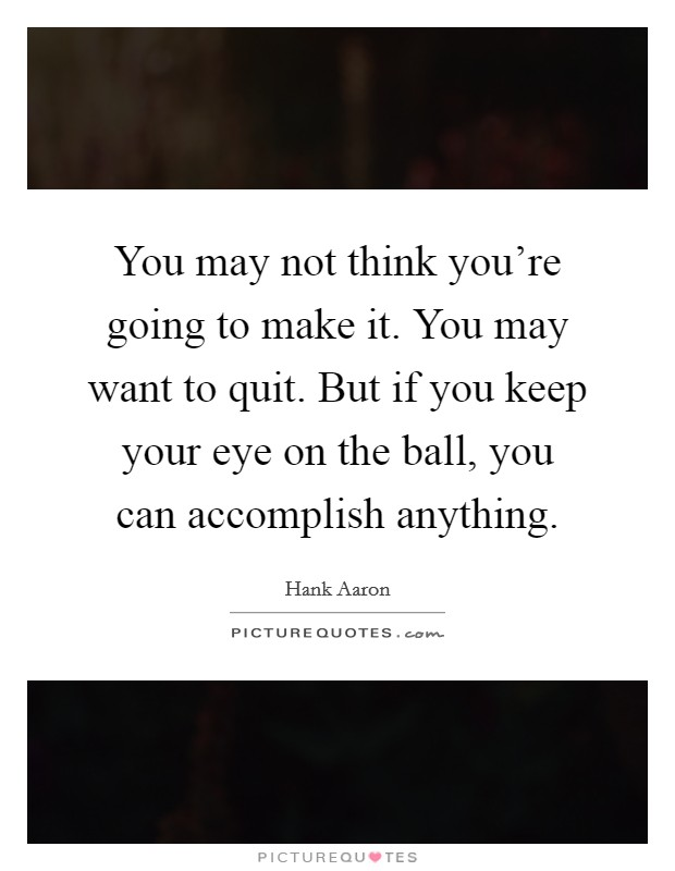 You may not think you're going to make it. You may want to quit. But if you keep your eye on the ball, you can accomplish anything Picture Quote #1