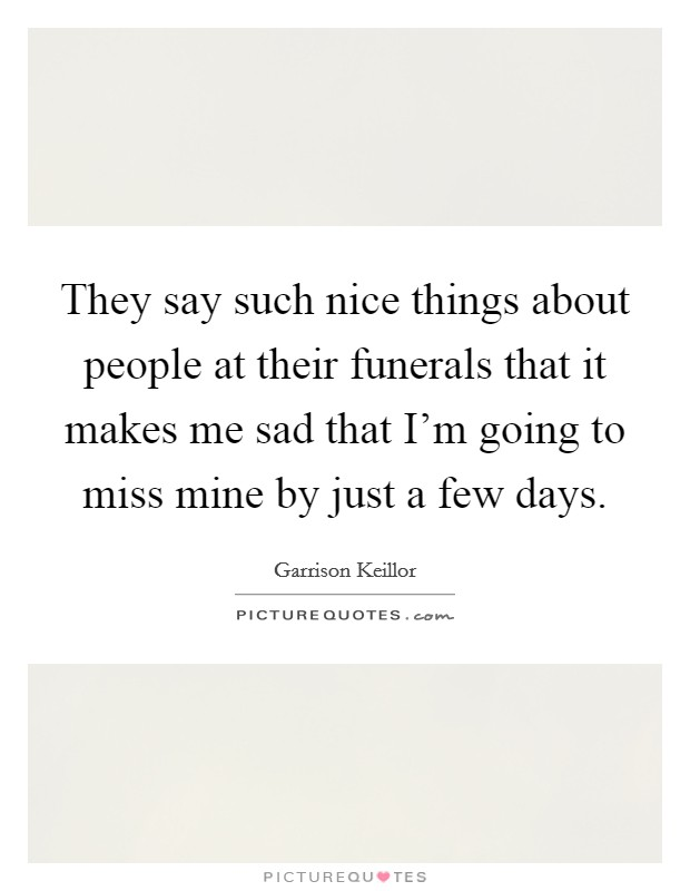 They say such nice things about people at their funerals that it makes me sad that I'm going to miss mine by just a few days Picture Quote #1