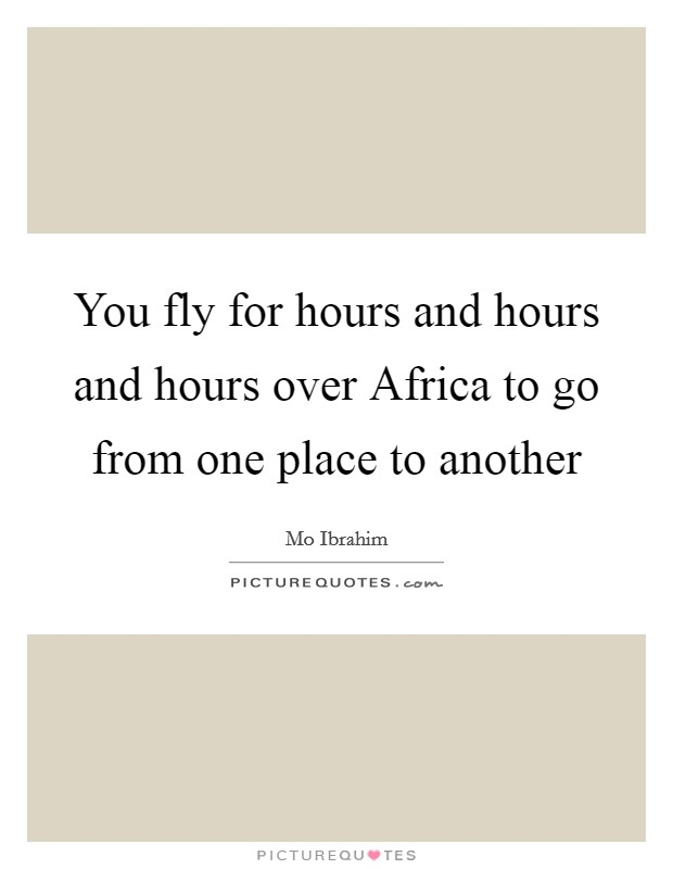 You fly for hours and hours and hours over Africa to go from one place to another Picture Quote #1