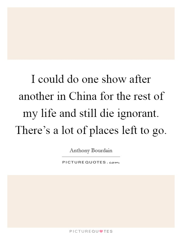 I could do one show after another in China for the rest of my life and still die ignorant. There's a lot of places left to go. Picture Quote #1